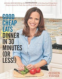 Good Cheap Eats Dinner in 30 Minutes or Less: Fresh, Fast, and Flavorful Home-Cooked Meals, with More Than 200 Recipes: Jessica Fisher: 9781558328167: Amazon.com: Books