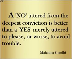 A 'No' uttered from the deepest conviction is better than a 'Yes' merely uttered to please, or worse, to avoid trouble. Mahatma Gandhi