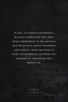 In fact, to understand healers, we must understand that their deep commitment to the positive and the good is almost boundless and selfless, inspiring them to make extraordinary sacrifices for someone or something they believe in.