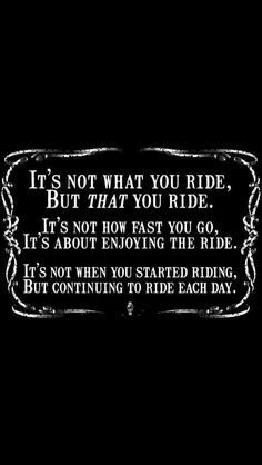 It's not what you ride, but that you ride. It's not how fast you go, it's about enjoying the ride. It's not when you started riding, but continuing to ride each day.