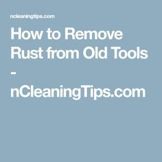 How to Remove Rust from Old Tools - nCleaningTips.com