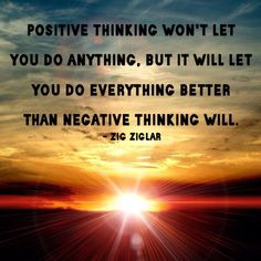 """""""Positive Thinking Won't Let You Do Anything, But It Will Let You Do Everything Better Than Negative Thinking Will.""""-Zig Ziglar"""