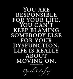 You are responsible for your life. You can`t keep blaming somebody else for your dysfunction. Life is really about moving on.~Oprah Winfrey