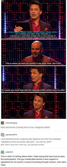 barrowman is having none of your misogynist This is what I'm talking about when I keep saying that men have to deny the endorsement. This guy wanted Barrowman's tacit support or agreement for his sexism, as part of bonding through humour. Be My Hero, Doctor Who, Twelfth Doctor, John Barrowman, Faith In Humanity Restored, Equal Rights, Hilarious, Funny, Social Issues
