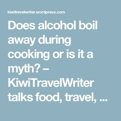 Does alcohol boil away during cooking or is it a myth? – KiwiTravelWriter talks food, travel, and tips