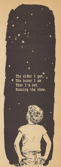 """The older I get, the surer I am that I'm not running the show."" Just know things happen for a reason."
