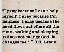 i pray because i can't help myself i pray because the need flows out of me all the time waking and sleeping - Bing Images