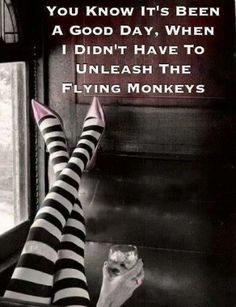 "Wizard of Oz - ""You know it's been a good day when I didn't have to unleash the flying monkeys."""