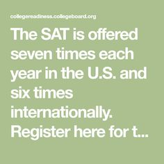 The SAT is offered seven times each year in the U.S. and six times internationally. Register here for the new SAT by choosing your test date and test center.
