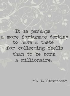 """It is perhaps a more fortunate destiny to have a taste for collecting shells than to be born a millionaire."" ~R.L. Stephenson ..*"