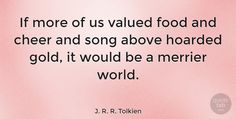 "J. R. R. Tolkien Quote: ""If more of us valued food and cheer and song above hoarded gold, it would be a… #Happiness #quotes #quotetab"