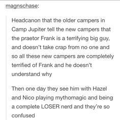 "Awwww imagine frank being so confused ""hazel, I think that new kid is scared of me. Why is he scared of me? Am I a scary guy? Am I? Hazel? Hazel why are you laughing?"""