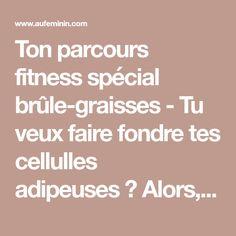 Ton parcours fitness spécial brûle-graisses - Tu veux faire fondre tes cellulles adipeuses? Alors, outre une alimentation adaptée, il faut aussi te bouger...