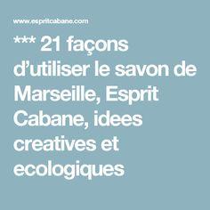 *** 21 façons d'utiliser le savon de Marseille, Esprit Cabane, idees creatives et ecologiques