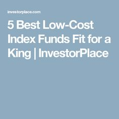 5 Best Low-Cost Index Funds Fit for a King | InvestorPlace