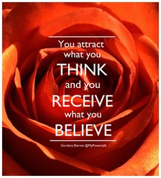 You attract what you THINK    and you RECEIVE    what you BELIEVE.