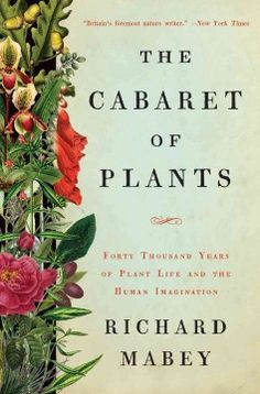 The Cabaret of Plants: Forty Thousand Years of Plant Life and the Human Imagination by Richard Mabey