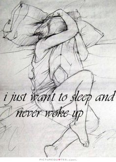 I just want to sleep and never wake up. Picture Quotes.