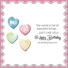 Happy Birthday - The world is full of beautiful things just like you. | all-greatquotes.com #HappyBirthday #Quotes #Life