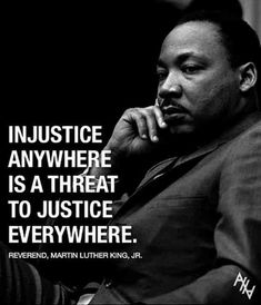 Injustice anywhere is a threat to justice everywhere. — Martin Luther King Jr.