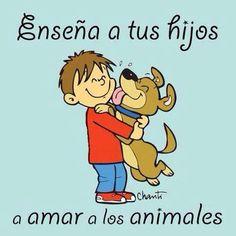 Si enseñas a tus hijos amar a los animalitos, también los enseñas a ser humanos.
