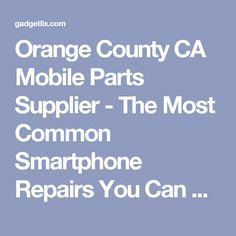 Orange County CA Mobile Parts Supplier - The Most Common Smartphone Repairs You Can Do Yourself