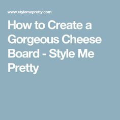 How to Create a Gorgeous Cheese Board - Style Me Pretty