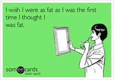 I wish I were as fat as I was the first time I thought I was fat.