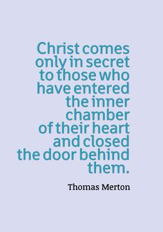 """Christ comes only in secret to those who have entered the inner chamber of their heart and closed the door behind them."" ~Thomas Merton"