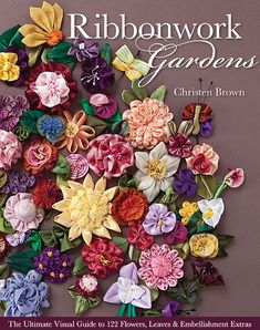 Ribbonwork Gardens by Christen Brown -- Stitch a stunning fabric landscape filled with beautiful ribbon blooms like sweet cottage daffodils, bold and bright dahlias, or perfect little sweet peas. Suitable for every skill level, this indispensable guide shows you all the flower-making basics with plenty of how-to photos.
