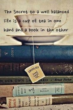 The secret to a well balanced life . . . tea and books. So true.