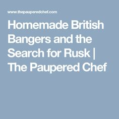 Homemade British Bangers and the Search for Rusk | The Paupered Chef