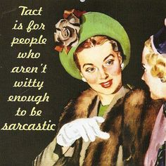Tact is for people who aren't witty enough to be sarcastic