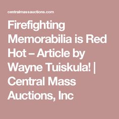 Firefighting Memorabilia is Red Hot – Article by Wayne Tuiskula!   Central Mass Auctions, Inc