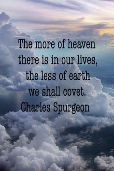 The more of heaven there is in our lives, the less of earth we shall covet. Charles Spurgeon
