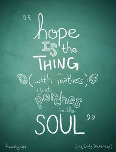 Hope is the Thing with Feathers that Perches in the Soul, And sings the tune without the words -And never stops - at all - Emily Dickenson