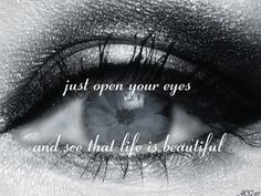 Just open your eyes and see that life is beautiful. So true.