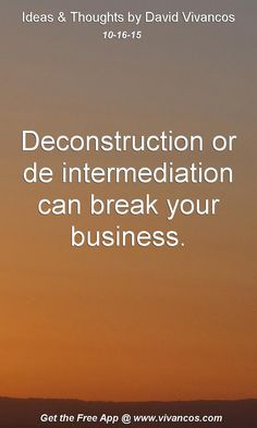 Deconstruction or de intermediation can break your business. [October 16th 2015] https://www.youtube.com/watch?v=yfA4h3PkgLg
