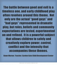 "The battle between good and evil is a timeless one, and early childhood play often revolves around this theme. Not only are the actual ""good guys"" and ""bad guys"" represented in dramatic play, but roles, beliefs and community expectations are tested, experimented on and refined. It is a powerful subject that allows children to safely and creatively explore power, control, conflict and the intensity that accompanies these themes."