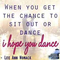 """When you get the chance to sit out or dance I hope you dance."""" Lee ..."""
