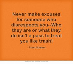 Never make excuses for someone who disrespects you--Who they are or what they do isn't a pass to treat you like trash!