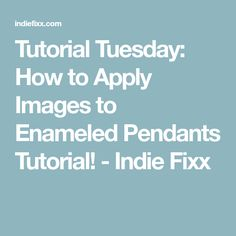 Tutorial Tuesday: How to Apply Images to Enameled Pendants Tutorial! - Indie Fixx