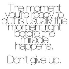 The moment you're ready to quit is usually the moment before the miracle happens. Don't give up.
