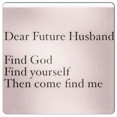 Praying this for our daughters' future husbands ❤ Dear future husband, Find God, Find yourself, then come find my daughter. ❤️