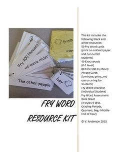 FRY RESOURCE KIT (focus on the First 50 Words)This kit includes the following black and white resources:50 Fry Word cards (print on colored paper and cut out for students)40 Extra words (K-1 level)80 First 100 Fry Word Phrase Cards (laminate, print, and use on a ring for students)Fry Word Checklist (Individual Student)Fry Word Assessment Data Sheet (3 styles-9 Wks.