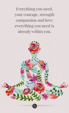 Everything you need, you courage, strength, compassion and love; everything you need is already within you