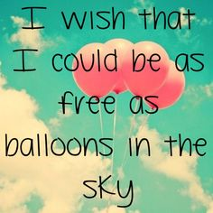 I wish that I could be as free as balloons in the sky