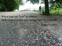 "When you say ""yes"" to others, make sure you are not saying ""no"" to yourself ~ Paulo Coelho"