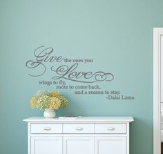 Add this beautiful Give the ones you love wall decal sticker to your décor. Quote reads 'Give the ones you love wings to fly, roots to come back, and a reason to stay. – Dalai Lama'