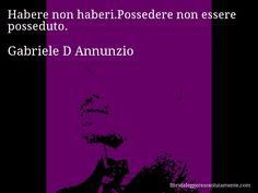 Aforisma di Gabriele D Annunzio , Habere non haberi.Possedere non essere posseduto.